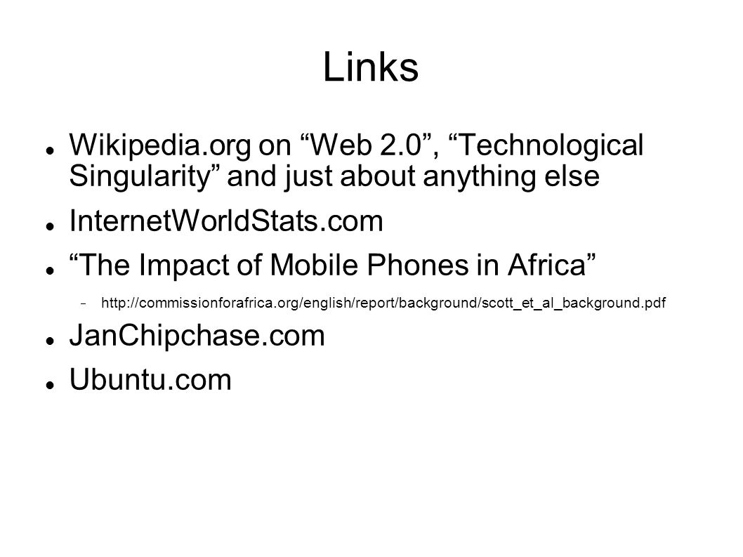 Links Wikipedia.org on Web 2.0 , Technological Singularity and just about anything else InternetWorldStats.com The Impact of Mobile Phones in Africa  http://commissionforafrica.org/english/report/background/scott_et_al_background.pdf JanChipchase.com Ubuntu.com