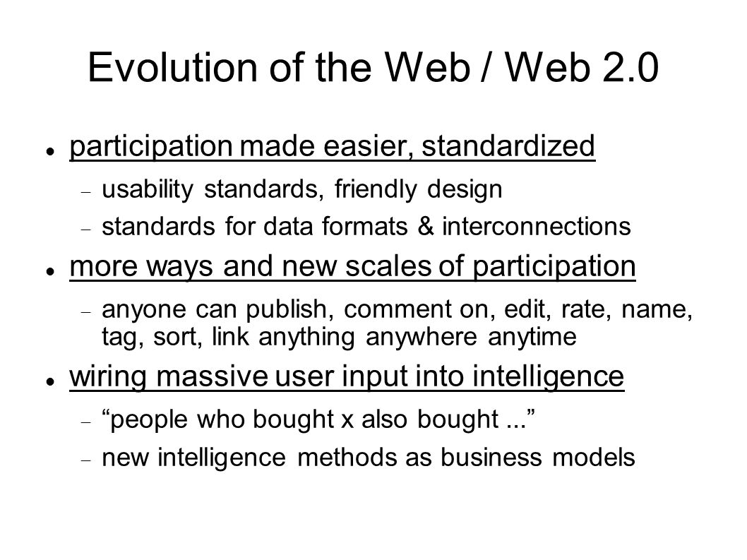 Evolution of the Web / Web 2.0 participation made easier, standardized  usability standards, friendly design  standards for data formats & interconnections more ways and new scales of participation  anyone can publish, comment on, edit, rate, name, tag, sort, link anything anywhere anytime wiring massive user input into intelligence  people who bought x also bought...  new intelligence methods as business models