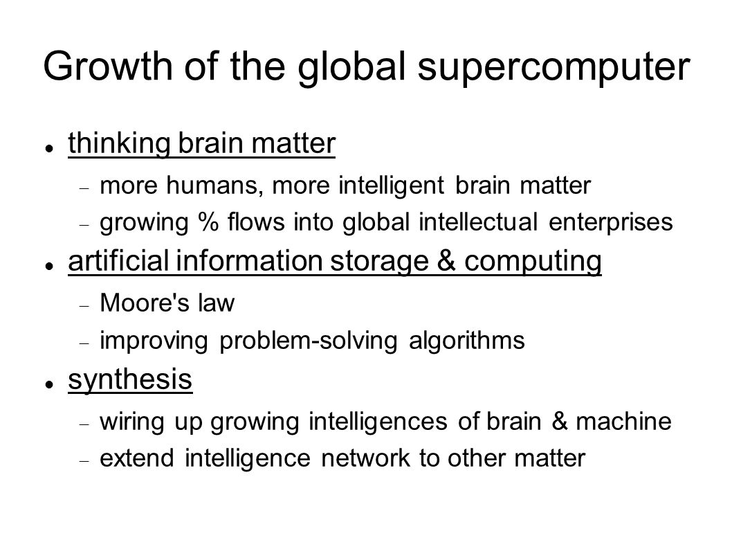 Growth of the global supercomputer thinking brain matter  more humans, more intelligent brain matter  growing % flows into global intellectual enterprises artificial information storage & computing  Moore s law  improving problem-solving algorithms synthesis  wiring up growing intelligences of brain & machine  extend intelligence network to other matter