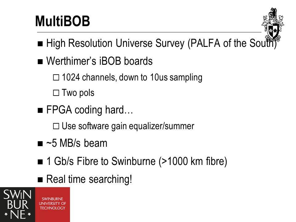 MultiBOB High Resolution Universe Survey (PALFA of the South) Werthimer's iBOB boards  1024 channels, down to 10us sampling  Two pols FPGA coding hard…  Use software gain equalizer/summer ~5 MB/s beam 1 Gb/s Fibre to Swinburne (>1000 km fibre) Real time searching!