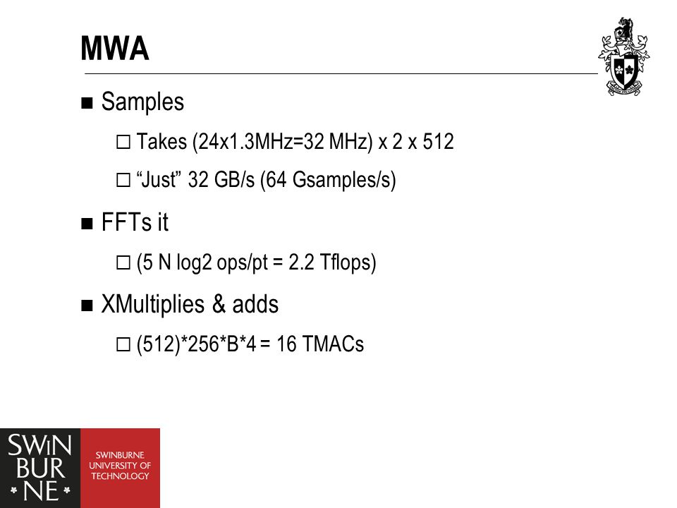 MWA Samples  Takes (24x1.3MHz=32 MHz) x 2 x 512  Just 32 GB/s (64 Gsamples/s) FFTs it  (5 N log2 ops/pt = 2.2 Tflops) XMultiplies & adds  (512)*256*B*4 = 16 TMACs