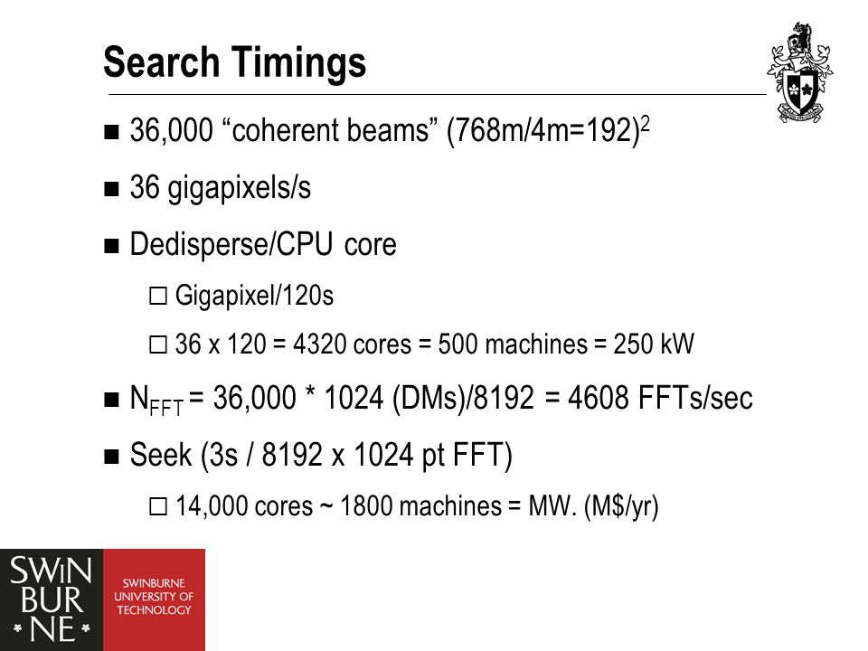 Search Timings 36,000 coherent beams (768m/4m=192) 2 36 gigapixels/s Dedisperse/CPU core  Gigapixel/120s  36 x 120 = 4320 cores = 500 machines = 250 kW N FFT = 36,000 * 1024 (DMs)/8192 = 4608 FFTs/sec Seek (3s / 8192 x 1024 pt FFT)  14,000 cores ~ 1800 machines = MW.