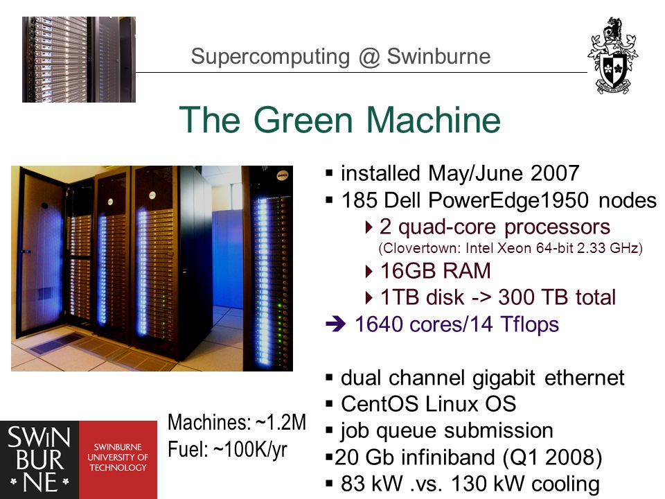 Supercomputing @ Swinburne The Green Machine  installed May/June 2007  185 Dell PowerEdge1950 nodes  2 quad-core processors (Clovertown: Intel Xeon 64-bit 2.33 GHz)  16GB RAM  1TB disk -> 300 TB total  1640 cores/14 Tflops  dual channel gigabit ethernet  CentOS Linux OS  job queue submission  20 Gb infiniband (Q1 2008)  83 kW.vs.