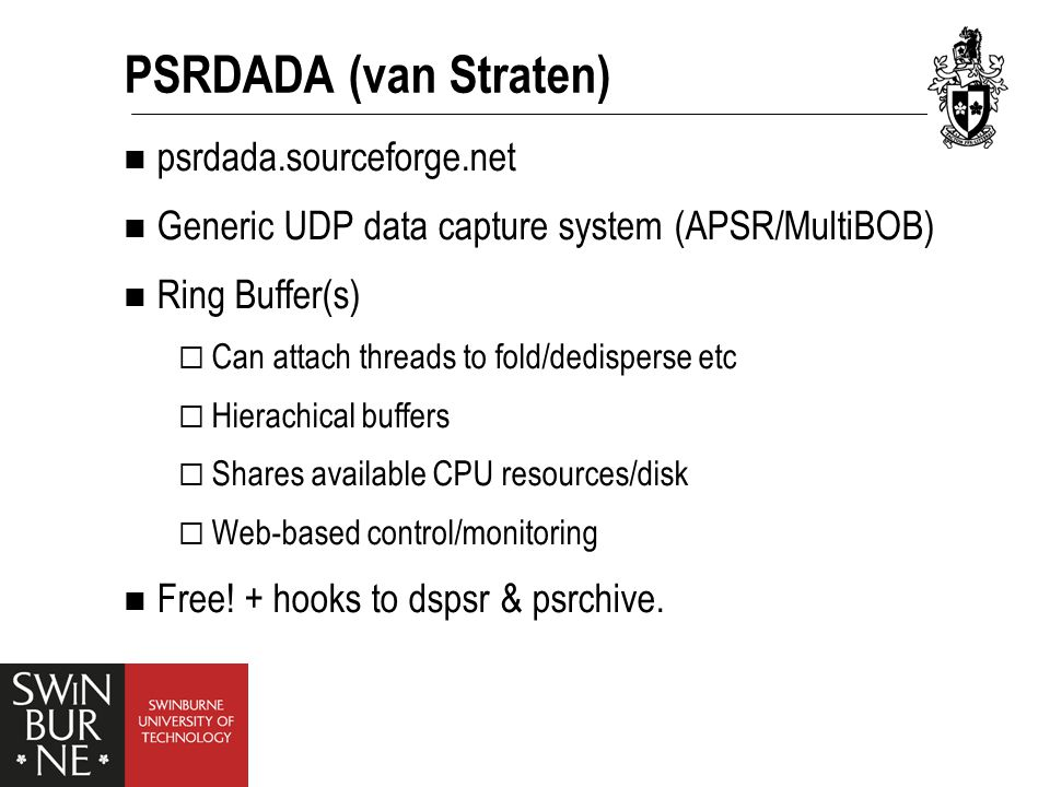 PSRDADA (van Straten) psrdada.sourceforge.net Generic UDP data capture system (APSR/MultiBOB) Ring Buffer(s)  Can attach threads to fold/dedisperse etc  Hierachical buffers  Shares available CPU resources/disk  Web-based control/monitoring Free.