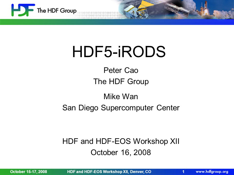 October 15-17, 2008HDF and HDF-EOS Workshop XII, Denver, CO1 HDF5-iRODS Peter Cao The HDF Group Mike Wan San Diego Supercomputer Center HDF and HDF-EOS Workshop XII October 16, 2008