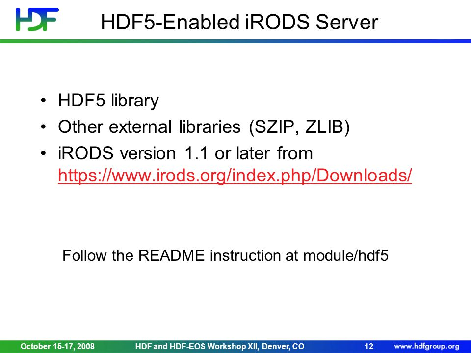 October 15-17, 2008HDF and HDF-EOS Workshop XII, Denver, CO12 HDF5-Enabled iRODS Server HDF5 library Other external libraries (SZIP, ZLIB) iRODS version 1.1 or later from https://www.irods.org/index.php/Downloads/ https://www.irods.org/index.php/Downloads/ Follow the README instruction at module/hdf5