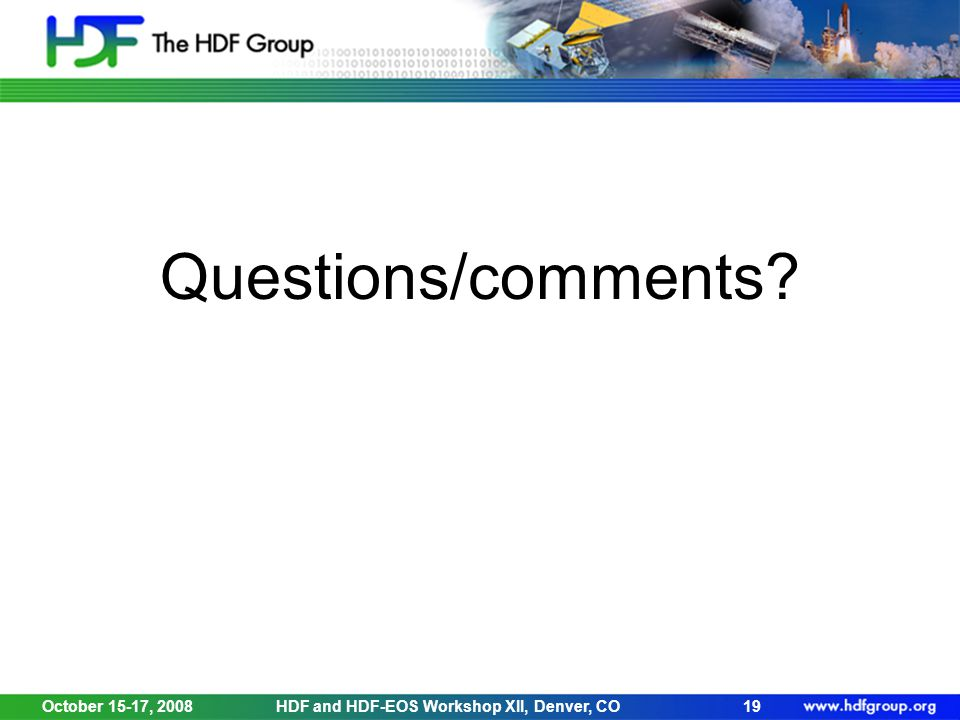Questions/comments? October 15-17, 2008HDF and HDF-EOS Workshop XII, Denver, CO19