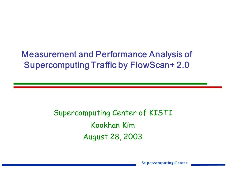 Supercomputing Center Measurement and Performance Analysis of Supercomputing Traffic by FlowScan+ 2.0 Supercomputing Center of KISTI Kookhan Kim August 28, 2003