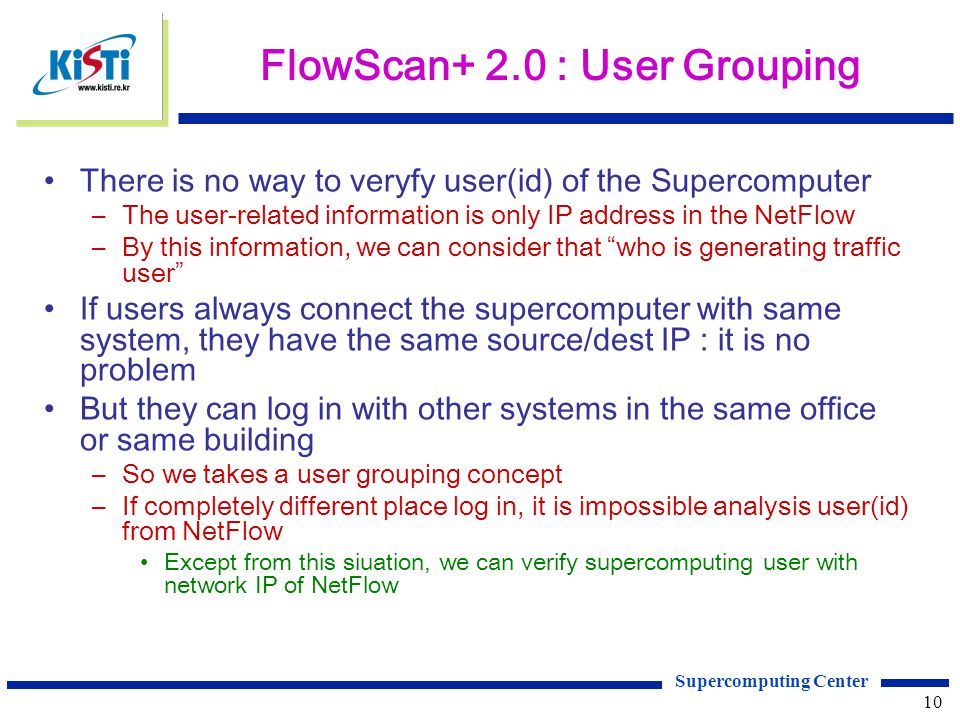 Supercomputing Center 10 FlowScan+ 2.0 : User Grouping There is no way to veryfy user(id) of the Supercomputer –The user-related information is only IP address in the NetFlow –By this information, we can consider that who is generating traffic user If users always connect the supercomputer with same system, they have the same source/dest IP : it is no problem But they can log in with other systems in the same office or same building –So we takes a user grouping concept –If completely different place log in, it is impossible analysis user(id) from NetFlow Except from this siuation, we can verify supercomputing user with network IP of NetFlow