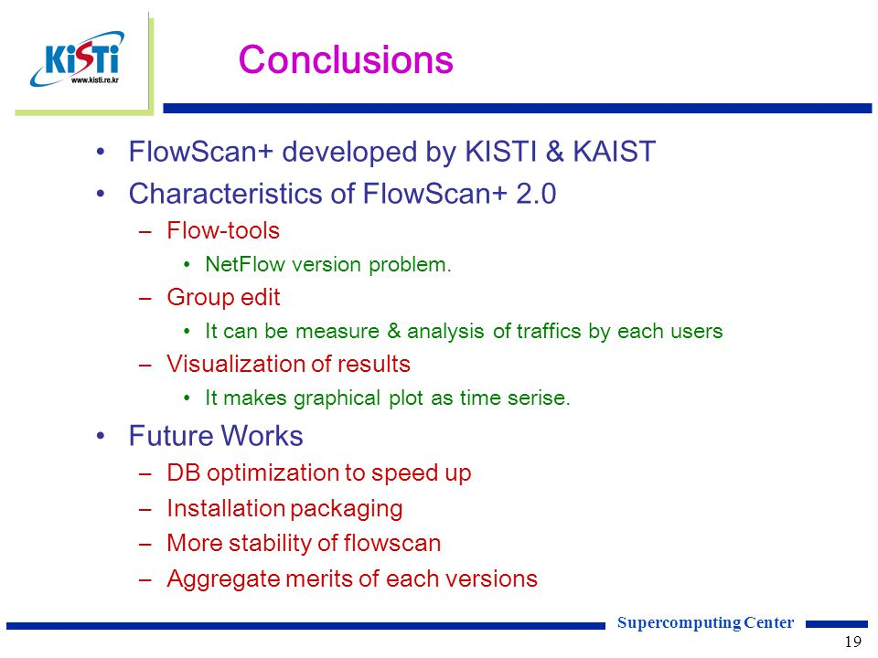 Supercomputing Center 19 Conclusions FlowScan+ developed by KISTI & KAIST Characteristics of FlowScan+ 2.0 –Flow-tools NetFlow version problem.