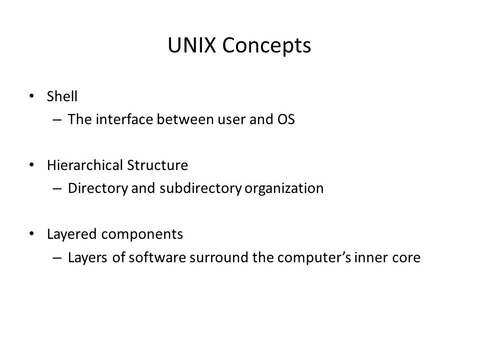 UNIX Concepts Shell – The interface between user and OS Hierarchical Structure – Directory and subdirectory organization Layered components – Layers o