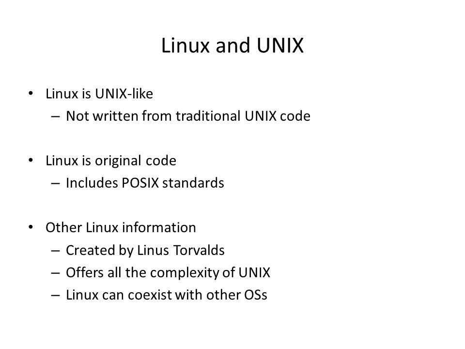 Linux and UNIX Linux is UNIX-like – Not written from traditional UNIX code Linux is original code – Includes POSIX standards Other Linux information –