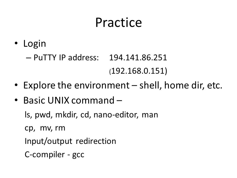 Practice Login – PuTTY IP address: 194.141.86.251 ( 192.168.0.151) Explore the environment – shell, home dir, etc. Basic UNIX command – ls, pwd, mkdir