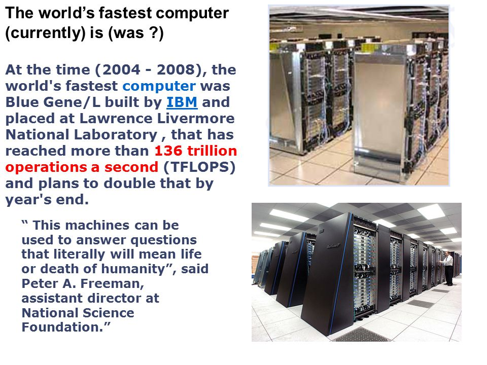The world's fastest computer (currently) is (was ?) At the time (2004 - 2008), the world's fastest computer was Blue Gene/L built by IBM and placed at