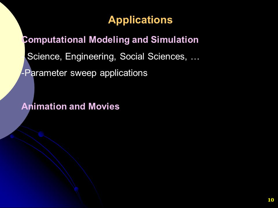 10 Computational Modeling and Simulation - Science, Engineering, Social Sciences, … -Parameter sweep applications Animation and Movies Applications