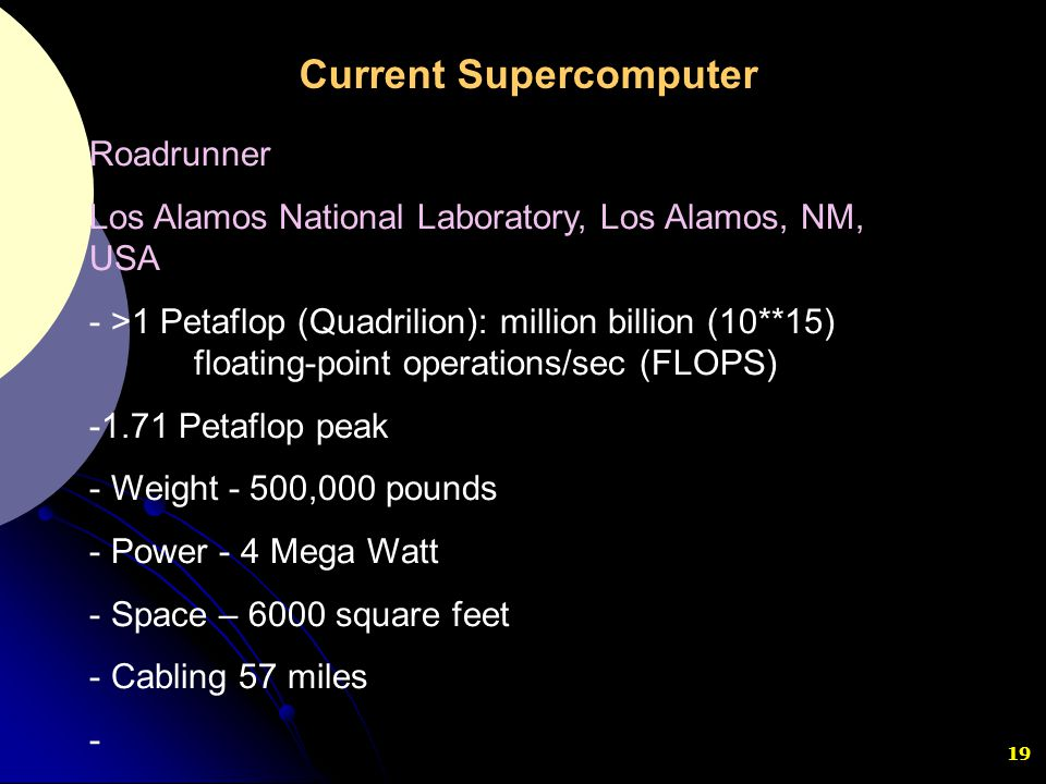 19 Roadrunner Los Alamos National Laboratory, Los Alamos, NM, USA - >1 Petaflop (Quadrilion): million billion (10**15) floating-point operations/sec (
