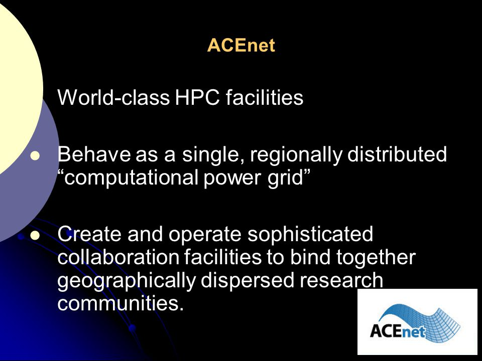 """ACEnet World-class HPC facilities Behave as a single, regionally distributed """"computational power grid"""" Create and operate sophisticated collaboration"""