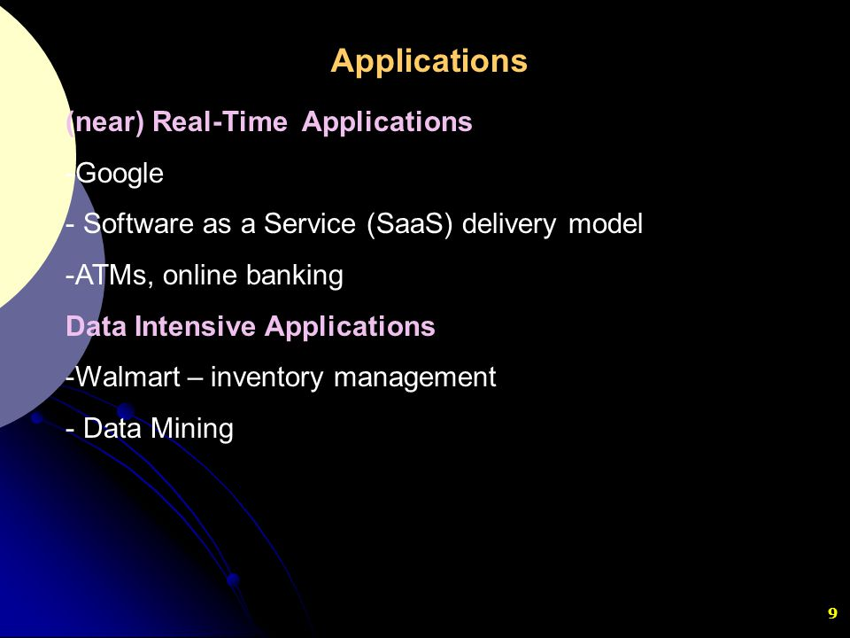 9 (near) Real-Time Applications -Google - Software as a Service (SaaS) delivery model -ATMs, online banking Data Intensive Applications -Walmart – inv