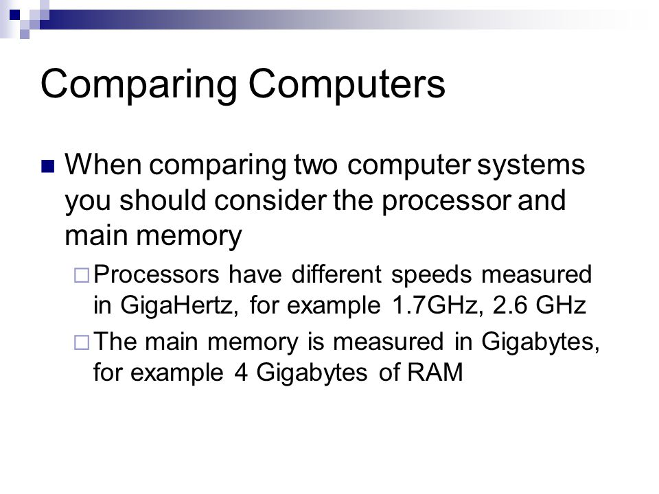 Comparing Computers When comparing two computer systems you should consider the processor and main memory  Processors have different speeds measured in GigaHertz, for example 1.7GHz, 2.6 GHz  The main memory is measured in Gigabytes, for example 4 Gigabytes of RAM