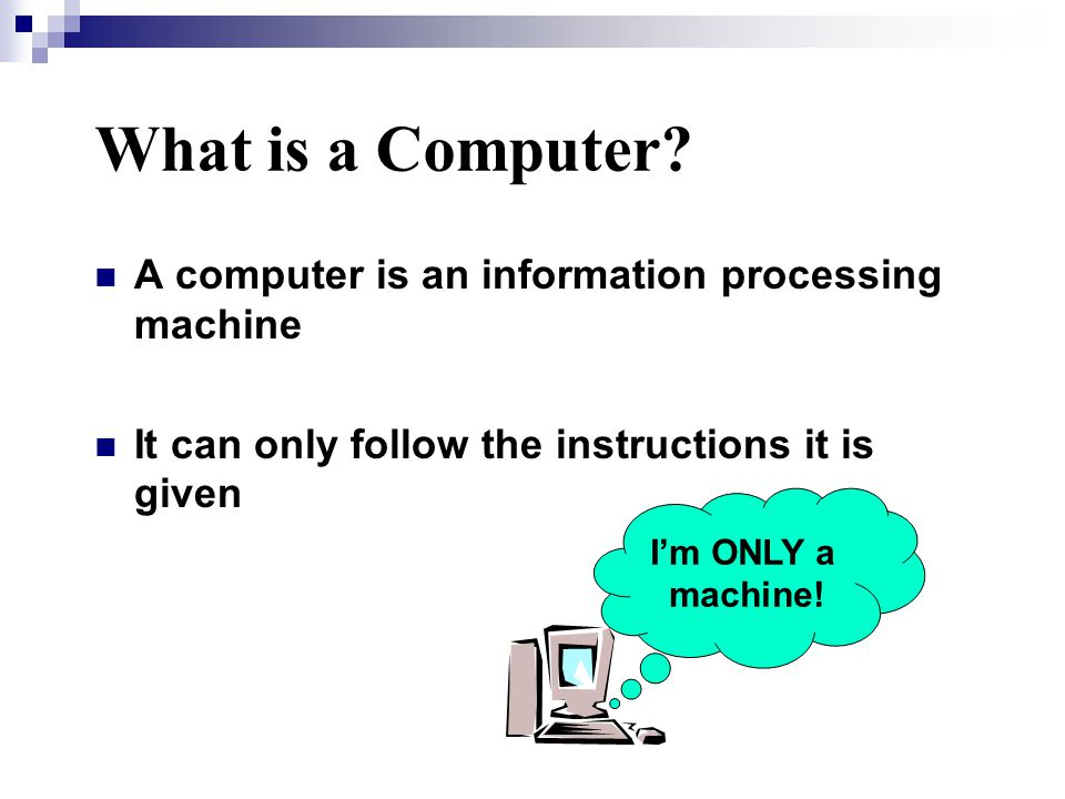 A computer is an information processing machine It can only follow the instructions it is given What is a Computer.