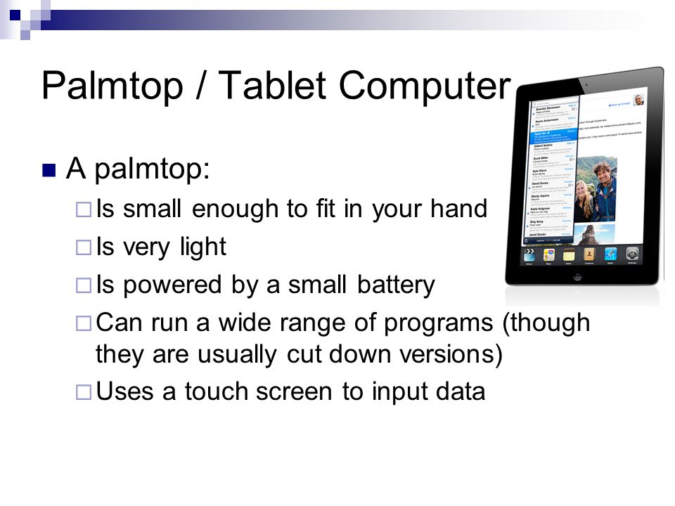 Palmtop / Tablet Computer A palmtop:  Is small enough to fit in your hand  Is very light  Is powered by a small battery  Can run a wide range of programs (though they are usually cut down versions)  Uses a touch screen to input data