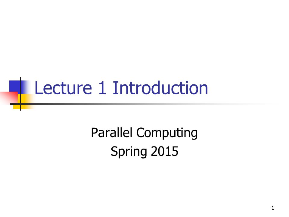 1 Lecture 1 Introduction Parallel Computing Spring 2015