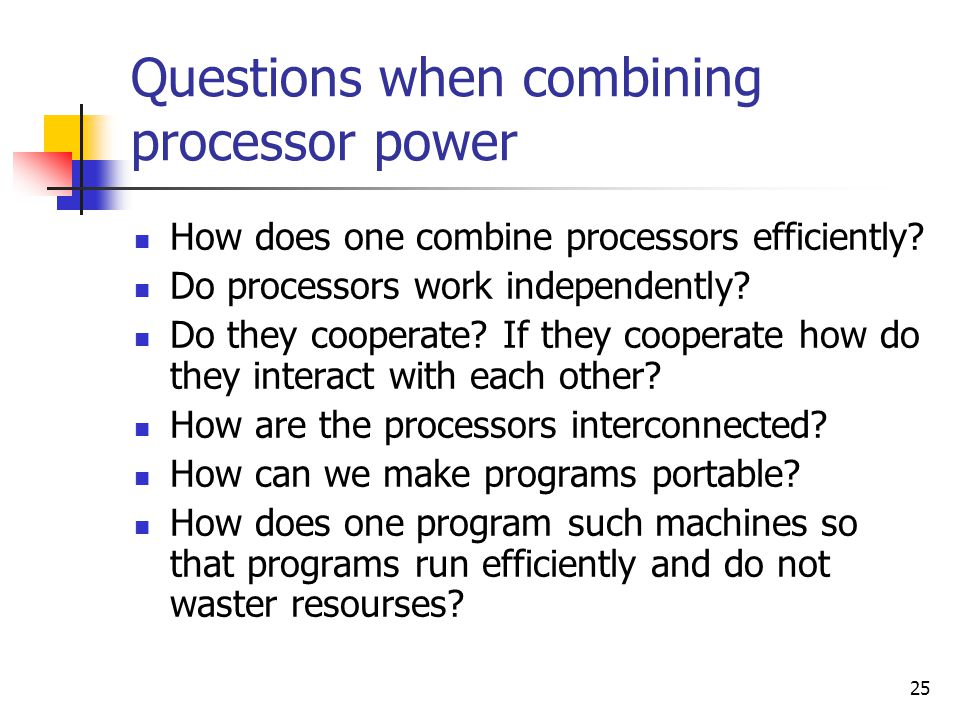 25 Questions when combining processor power How does one combine processors efficiently? Do processors work independently? Do they cooperate? If they