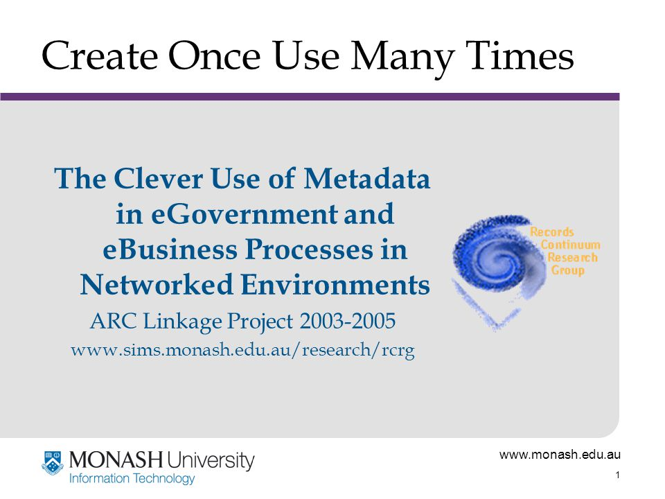 www.monash.edu.au 1 Create Once Use Many Times The Clever Use of Metadata in eGovernment and eBusiness Processes in Networked Environments ARC Linkage Project 2003-2005 www.sims.monash.edu.au/research/rcrg