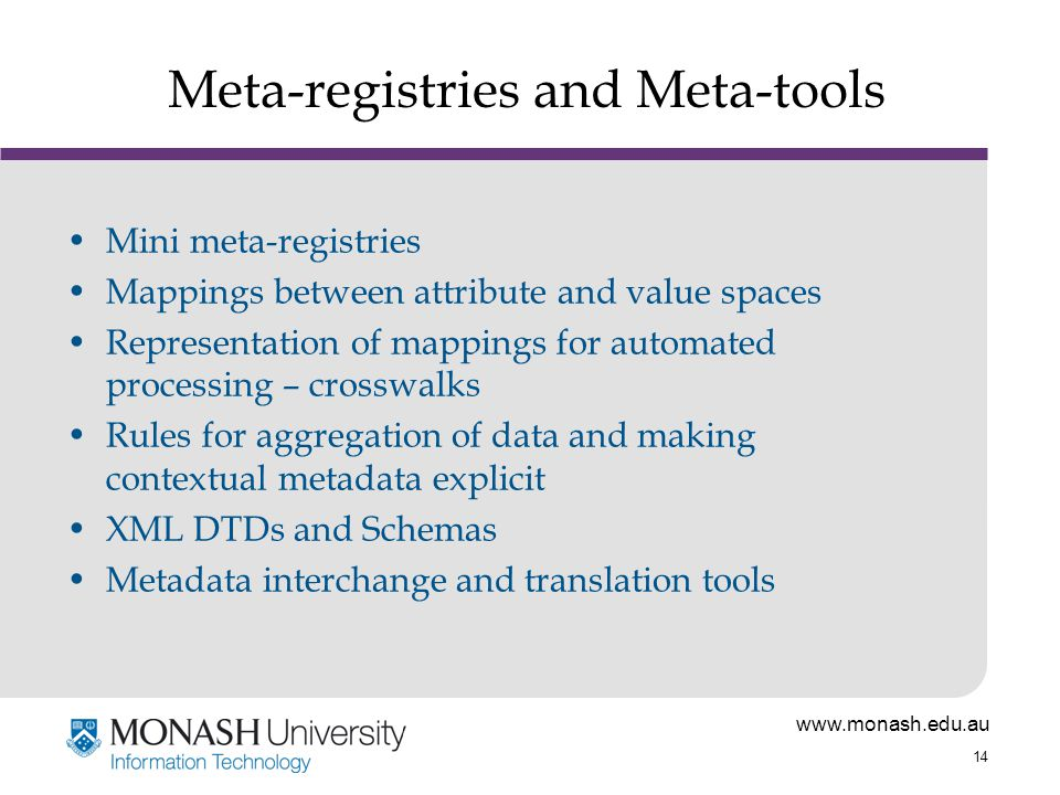 www.monash.edu.au 14 Meta-registries and Meta-tools Mini meta-registries Mappings between attribute and value spaces Representation of mappings for automated processing – crosswalks Rules for aggregation of data and making contextual metadata explicit XML DTDs and Schemas Metadata interchange and translation tools