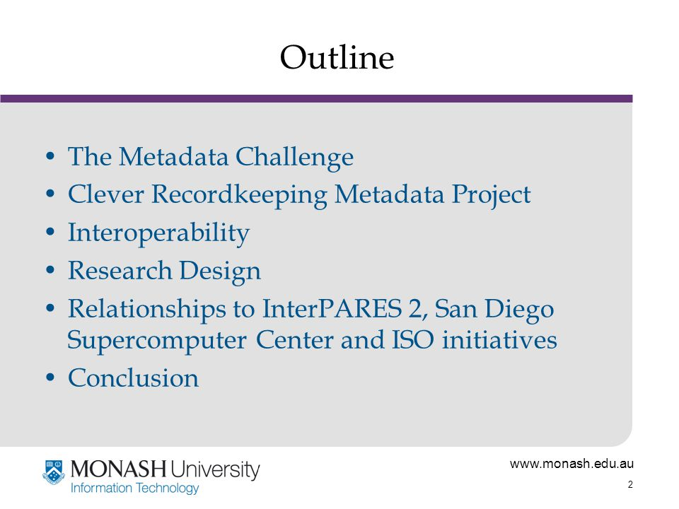 www.monash.edu.au 2 Outline The Metadata Challenge Clever Recordkeeping Metadata Project Interoperability Research Design Relationships to InterPARES 2, San Diego Supercomputer Center and ISO initiatives Conclusion