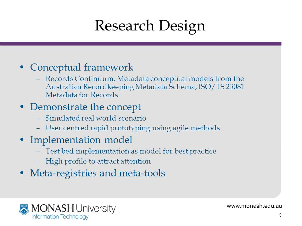 www.monash.edu.au 9 Research Design Conceptual framework –Records Continuum, Metadata conceptual models from the Australian Recordkeeping Metadata Schema, ISO/TS 23081 Metadata for Records Demonstrate the concept –Simulated real world scenario –User centred rapid prototyping using agile methods Implementation model –Test bed implementation as model for best practice –High profile to attract attention Meta-registries and meta-tools