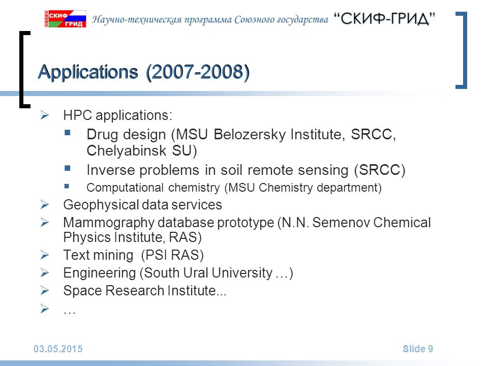 03.05.2015Slide 9 Applications (2007-2008)  HPC applications:  Drug design (MSU Belozersky Institute, SRCC, Chelyabinsk SU)  Inverse problems in soil remote sensing (SRCC)  Computational chemistry (MSU Chemistry department)  Geophysical data services  Mammography database prototype (N.N.