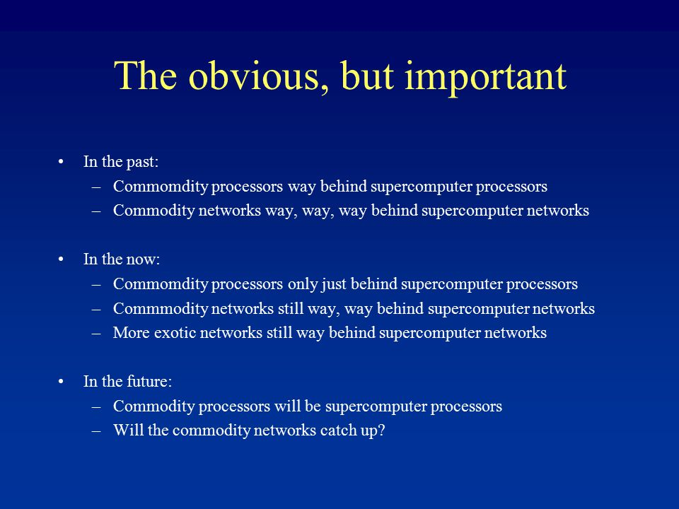 The obvious, but important In the past: –Commomdity processors way behind supercomputer processors –Commodity networks way, way, way behind supercomputer networks In the now: –Commomdity processors only just behind supercomputer processors –Commmodity networks still way, way behind supercomputer networks –More exotic networks still way behind supercomputer networks In the future: –Commodity processors will be supercomputer processors –Will the commodity networks catch up