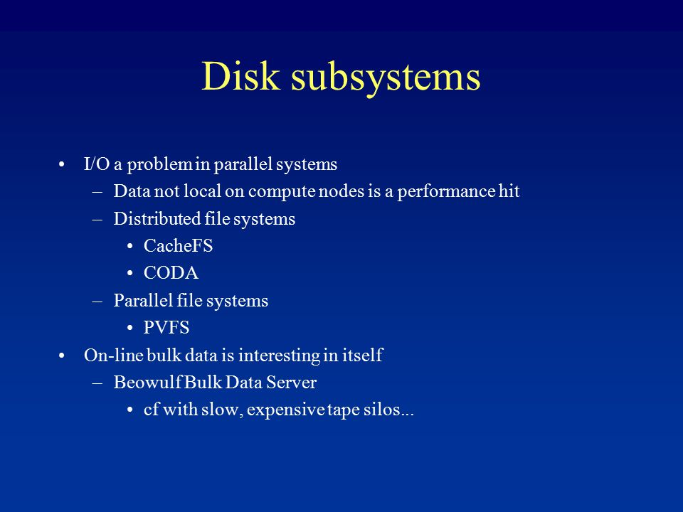 Disk subsystems I/O a problem in parallel systems –Data not local on compute nodes is a performance hit –Distributed file systems CacheFS CODA –Parallel file systems PVFS On-line bulk data is interesting in itself –Beowulf Bulk Data Server cf with slow, expensive tape silos...