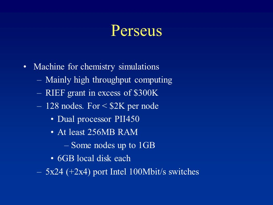 Perseus Machine for chemistry simulations –Mainly high throughput computing –RIEF grant in excess of $300K –128 nodes.