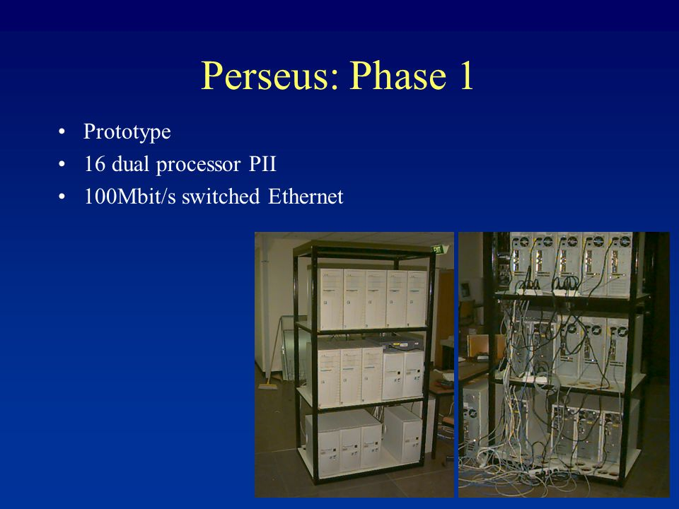 Perseus: Phase 1 Prototype 16 dual processor PII 100Mbit/s switched Ethernet