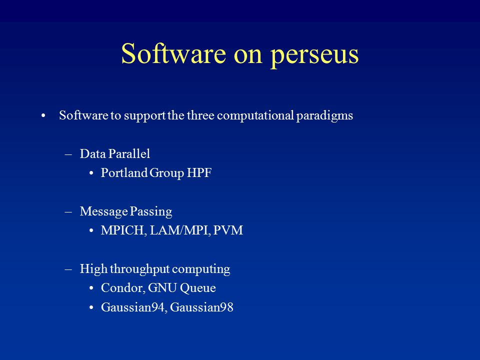 Software on perseus Software to support the three computational paradigms –Data Parallel Portland Group HPF –Message Passing MPICH, LAM/MPI, PVM –High throughput computing Condor, GNU Queue Gaussian94, Gaussian98