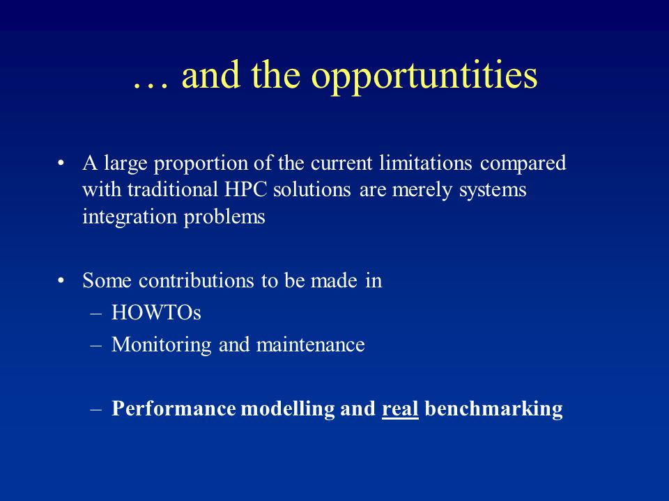 … and the opportuntities A large proportion of the current limitations compared with traditional HPC solutions are merely systems integration problems Some contributions to be made in –HOWTOs –Monitoring and maintenance –Performance modelling and real benchmarking