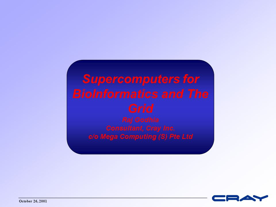 October 26, 2001 Supercomputers for BioInformatics and The Grid Raj Godhia Consultant, Cray Inc.