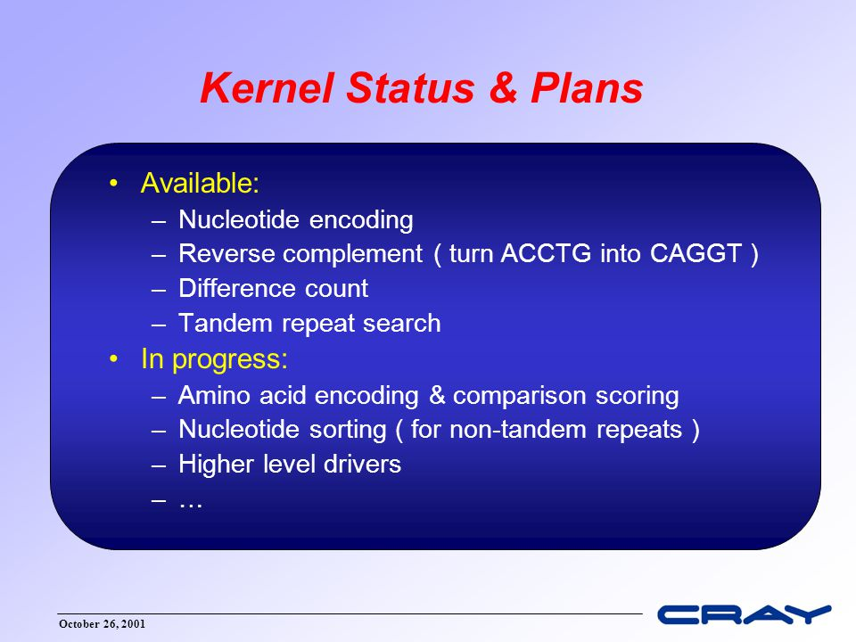October 26, 2001 Kernel Status & Plans Available: –Nucleotide encoding –Reverse complement ( turn ACCTG into CAGGT ) –Difference count –Tandem repeat search In progress: –Amino acid encoding & comparison scoring –Nucleotide sorting ( for non-tandem repeats ) –Higher level drivers –…