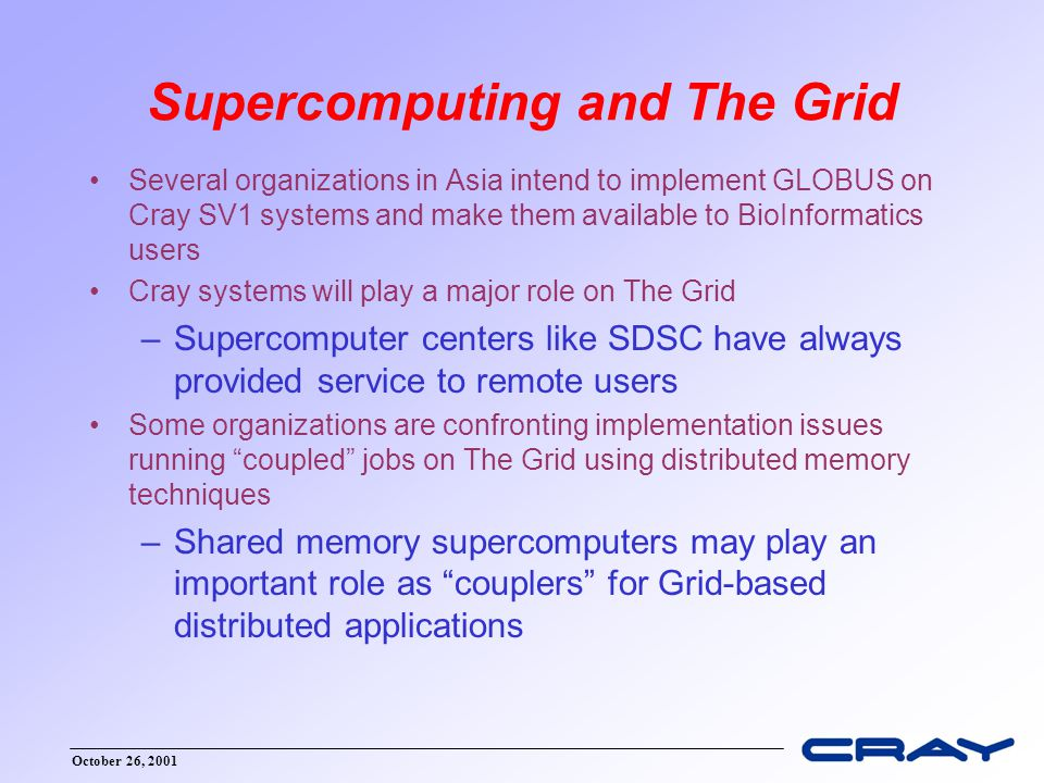 October 26, 2001 Supercomputing and The Grid Several organizations in Asia intend to implement GLOBUS on Cray SV1 systems and make them available to B
