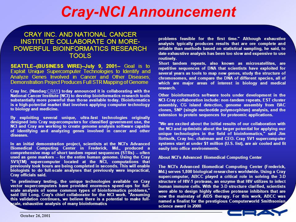October 26, 2001 National Cancer Institute – Cray Collaboration Use the special hardware features of the Cray SV1 cluster to address genomic and proteomic issues.