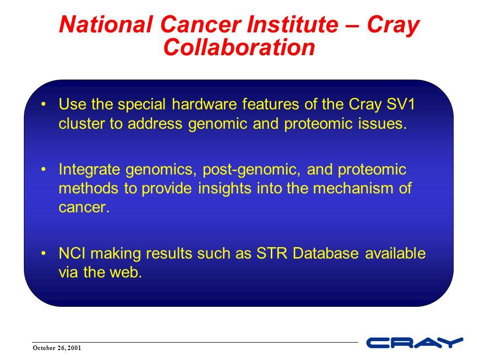 October 26, 2001 NCI's Advanced Biomedical Computing Center Cray J90SE 16PE 1GW Cray SV1 96PE 12GW Cray J90 8PE 256MW GigaRing Parallel Vector Environment Origin 2000 64PE 32GbSGI ServersCompaq 8400IBM SP2 Storagetek Tape Silo Workstations and File Servers
