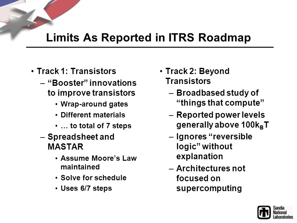 Limits As Reported in ITRS Roadmap Track 1: Transistors – Booster innovations to improve transistors Wrap-around gates Different materials … to total of 7 steps –Spreadsheet and MASTAR Assume Moore's Law maintained Solve for schedule Uses 6/7 steps Track 2: Beyond Transistors –Broadbased study of things that compute –Reported power levels generally above 100k B T –Ignores reversible logic without explanation –Architectures not focused on supercomputing