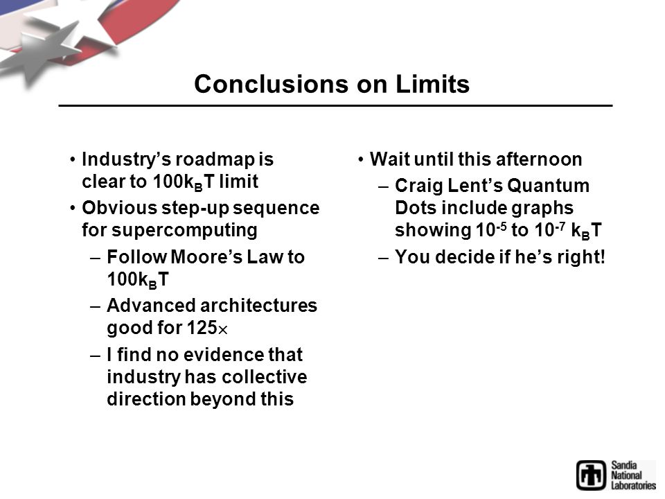 Conclusions on Limits Industry's roadmap is clear to 100k B T limit Obvious step-up sequence for supercomputing –Follow Moore's Law to 100k B T –Advanced architectures good for 125  –I find no evidence that industry has collective direction beyond this Wait until this afternoon –Craig Lent's Quantum Dots include graphs showing 10 -5 to 10 -7 k B T –You decide if he's right!