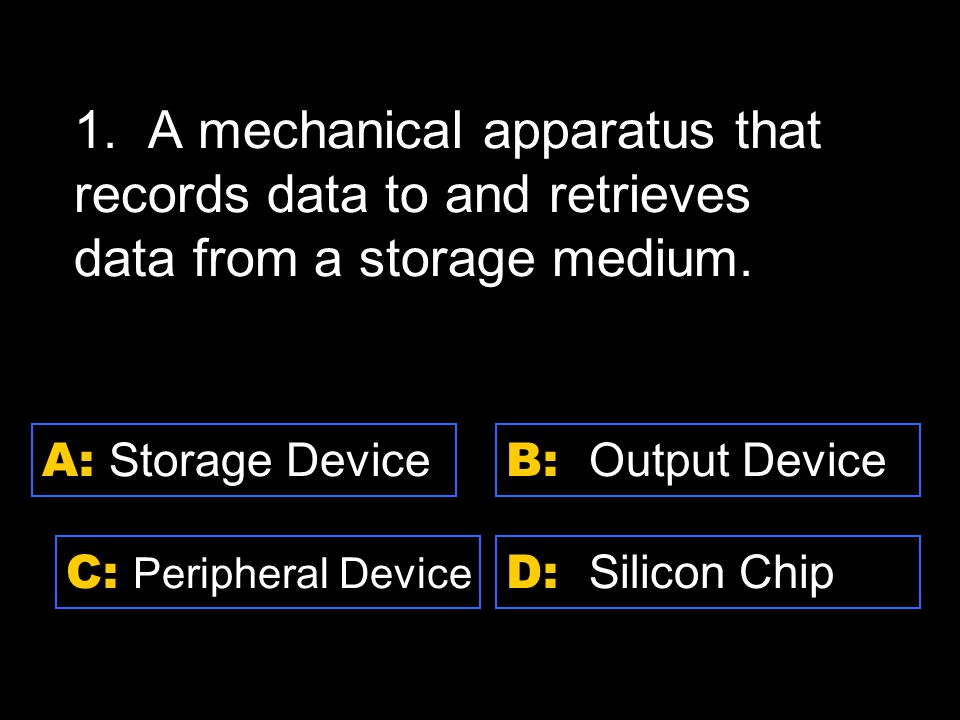 D: Silicon Chip A: Storage Device C: Peripheral Device B: Output Device 1.