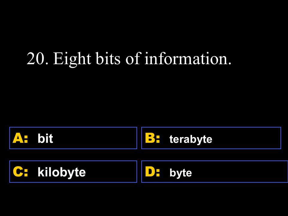 D: byte A: bit C: kilobyte B: terabyte 20. Eight bits of information.
