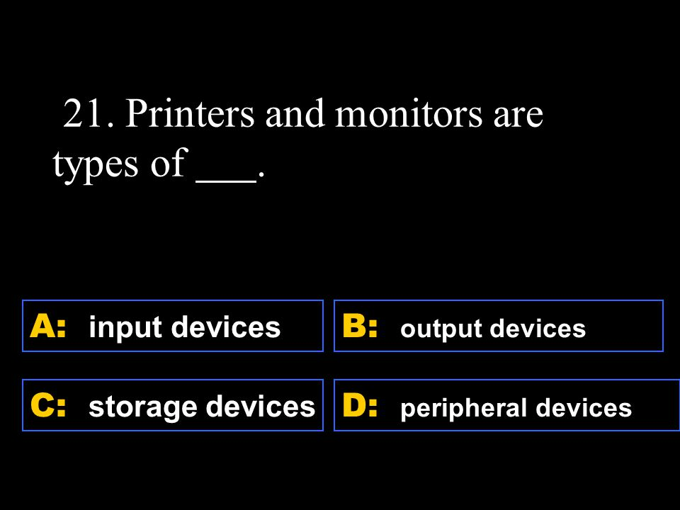 D: peripheral devices A: input devices C: storage devices B: output devices 21.