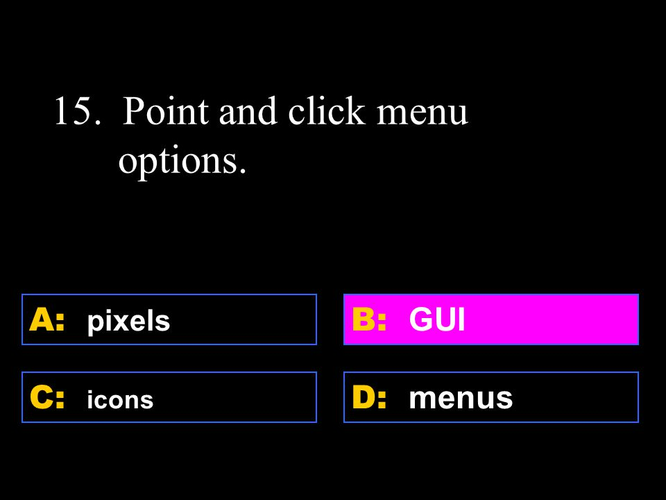 D: menus A: pixels C: icons B: GUI 15. Point and click menu options.