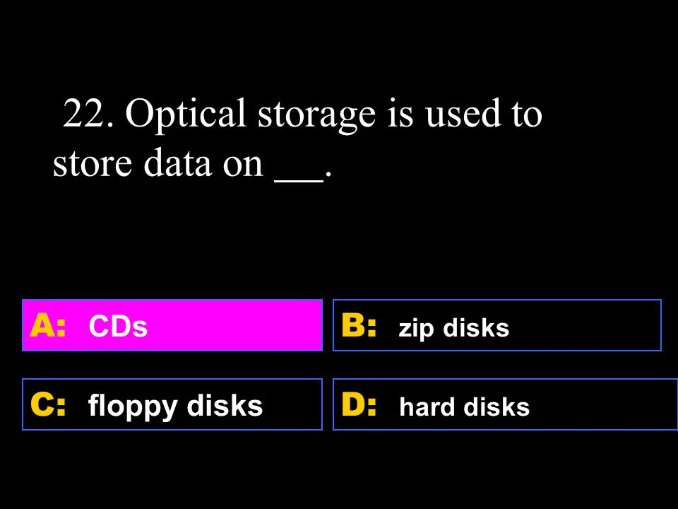D: hard disks A: CDs C: floppy disks B: zip disks 22. Optical storage is used to store data on.